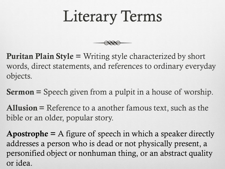 Literary Terms Puritan Plain Style = Writing style characterized by short words, direct statements, and references to ordinary everyday objects.