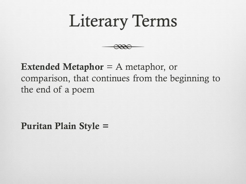 Literary Terms Extended Metaphor = A metaphor, or comparison, that continues from the beginning to the end of a poem Puritan Plain Style =