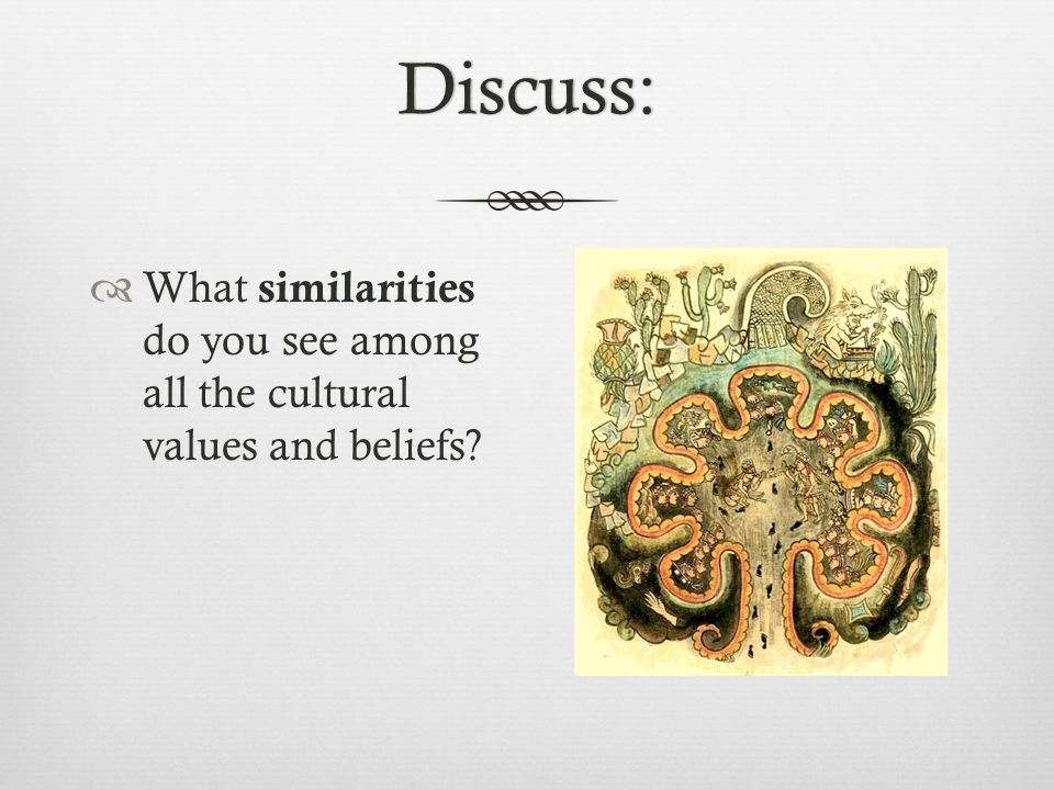 Discuss: What similarities do you see among all the cultural values and beliefs
