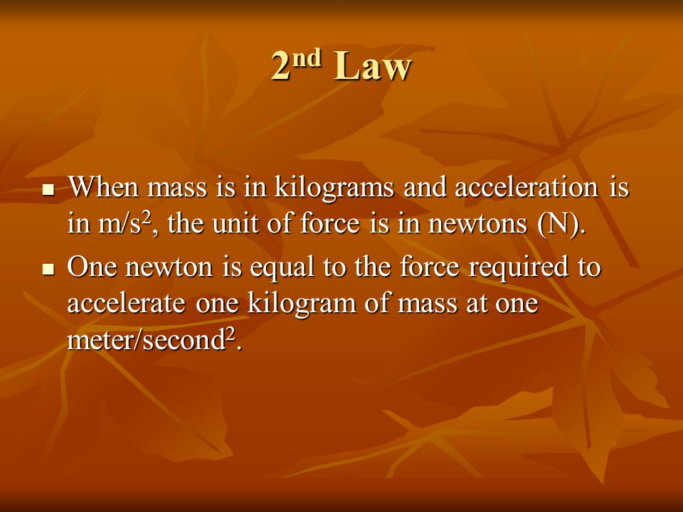 2nd Law When mass is in kilograms and acceleration is in m/s2, the unit of force is in newtons (N).