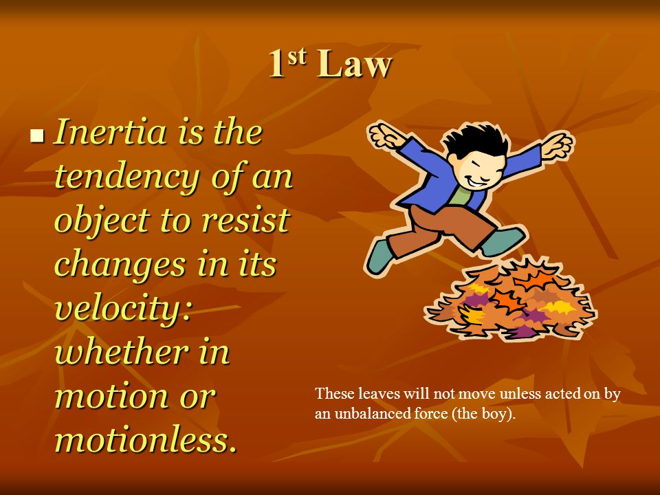 1st Law Inertia is the tendency of an object to resist changes in its velocity: whether in motion or motionless.