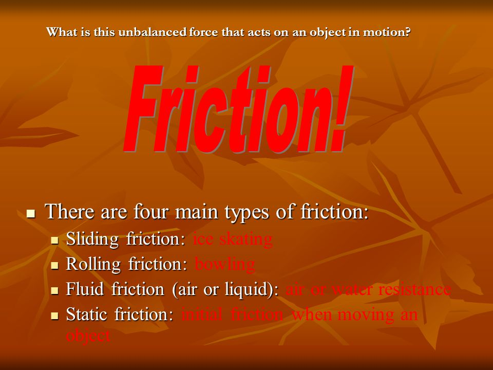Friction! There are four main types of friction: