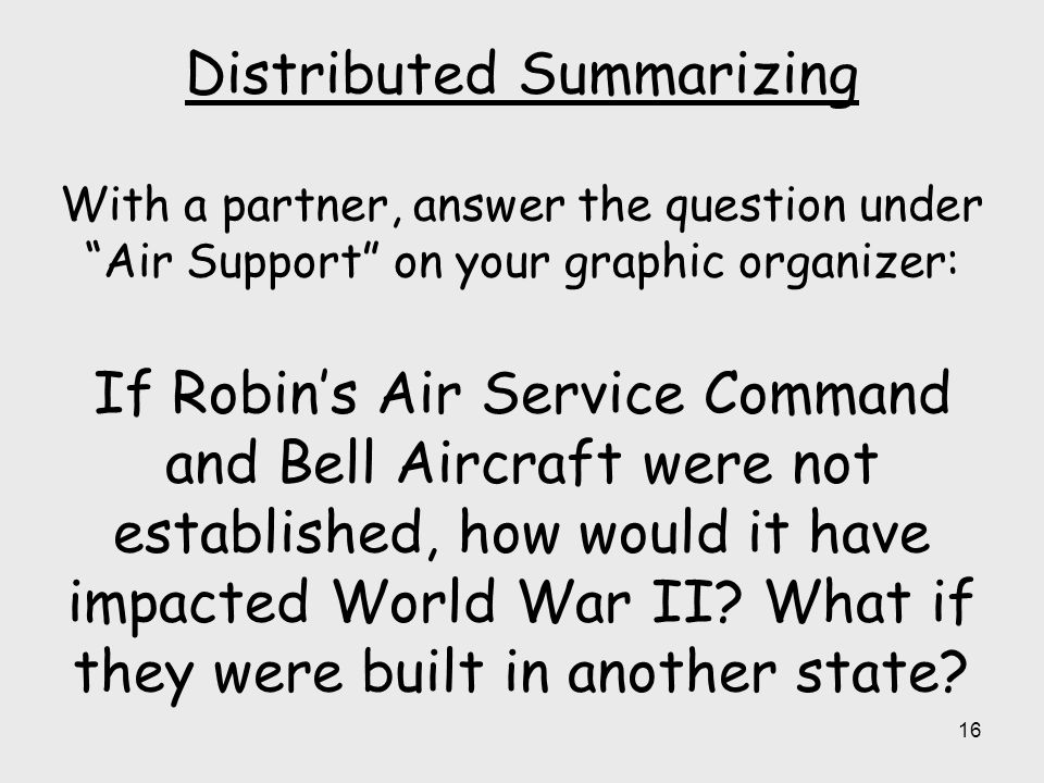 Distributed Summarizing With a partner, answer the question under Air Support on your graphic organizer: If Robin's Air Service Command and Bell Aircraft were not established, how would it have impacted World War II.