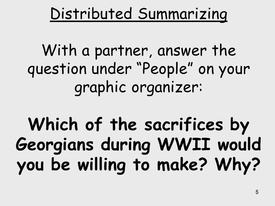 Distributed Summarizing With a partner, answer the question under People on your graphic organizer: Which of the sacrifices by Georgians during WWII would you be willing to make.