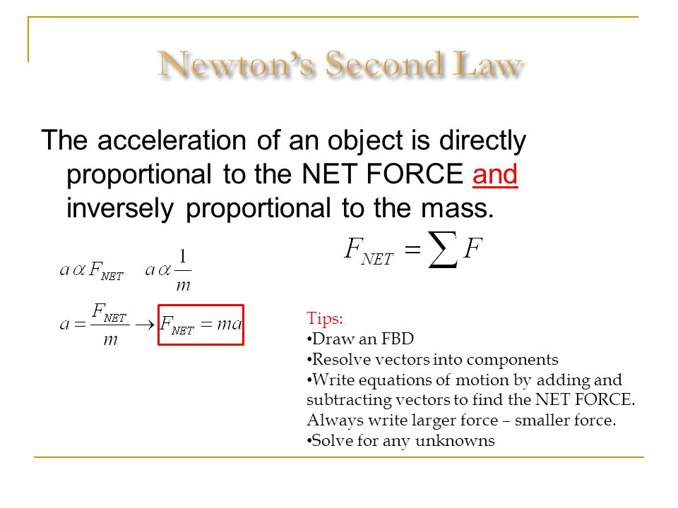 Newton's Second Law The acceleration of an object is directly proportional to the NET FORCE and inversely proportional to the mass.