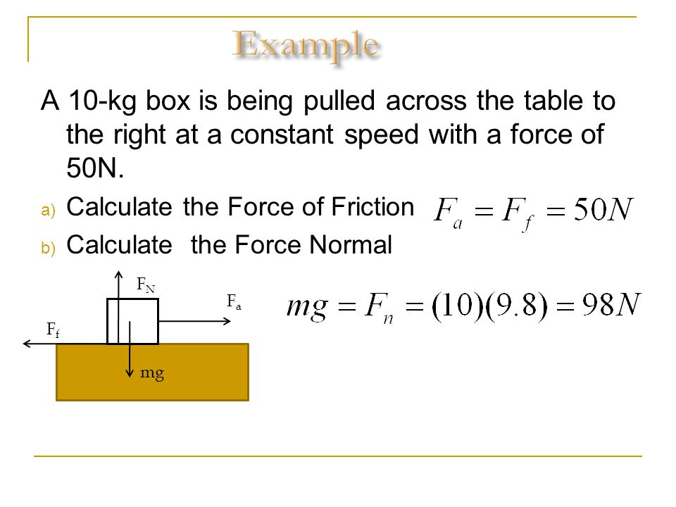 Example A 10-kg box is being pulled across the table to the right at a constant speed with a force of 50N.