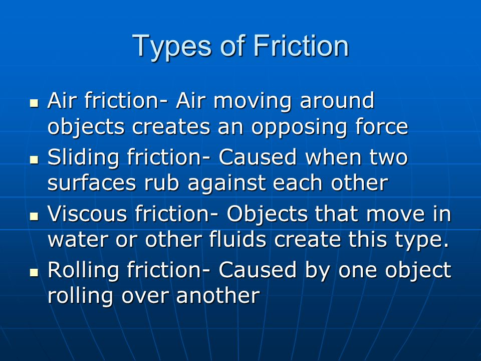 Types of Friction Air friction- Air moving around objects creates an opposing force.