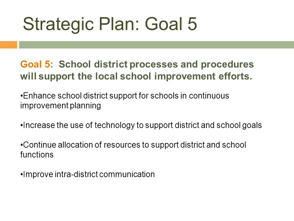 Strategic Plan: Goal 5 Goal 5: School district processes and procedures will support the local school improvement efforts.