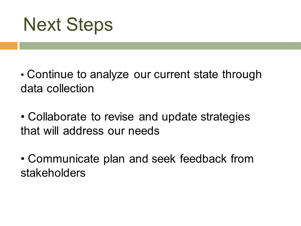 Next Steps Continue to analyze our current state through data collection. Collaborate to revise and update strategies that will address our needs.