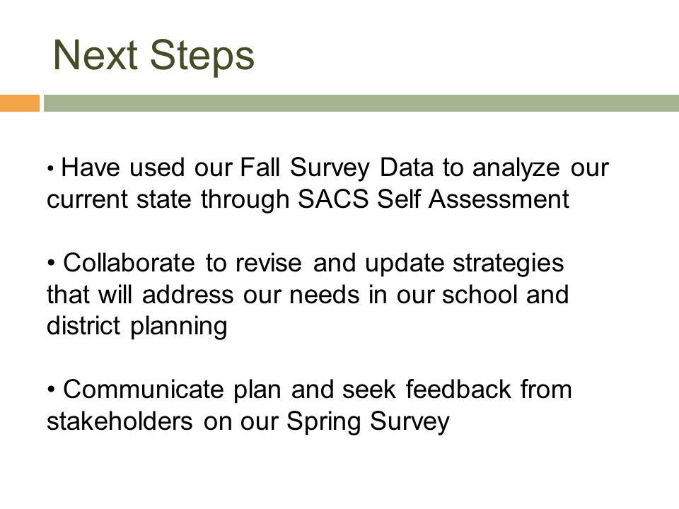 Next Steps Have used our Fall Survey Data to analyze our current state through SACS Self Assessment.