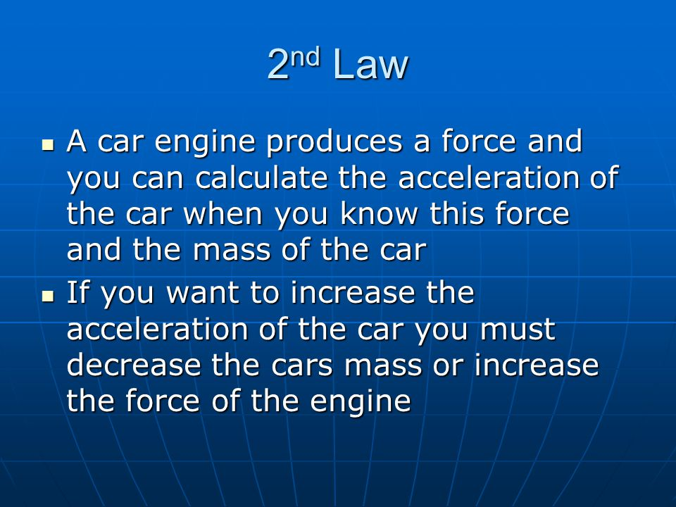 2nd Law A car engine produces a force and you can calculate the acceleration of the car when you know this force and the mass of the car.