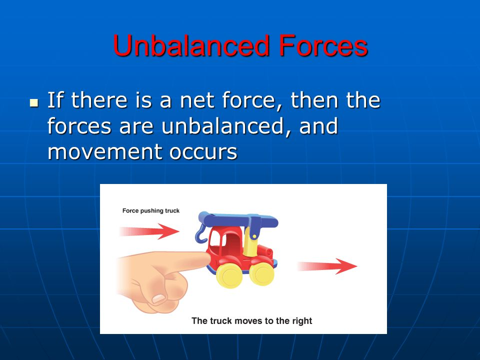Unbalanced Forces If there is a net force, then the forces are unbalanced, and movement occurs