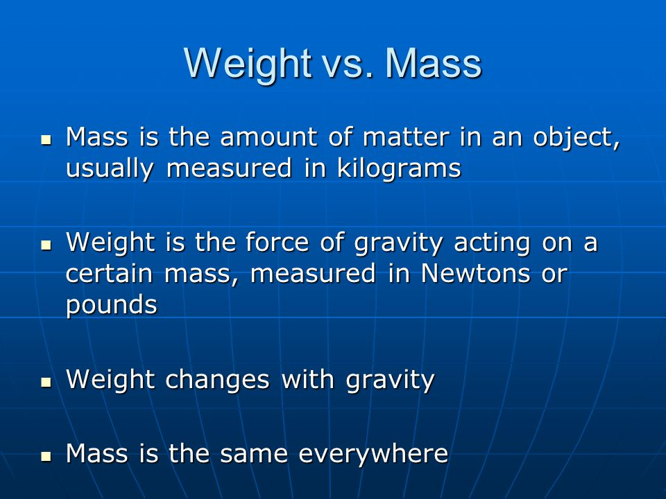 Weight vs. Mass Mass is the amount of matter in an object, usually measured in kilograms.