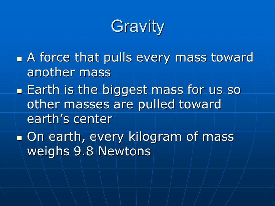 Gravity A force that pulls every mass toward another mass
