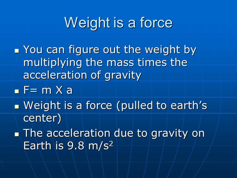 Weight is a force You can figure out the weight by multiplying the mass times the acceleration of gravity.