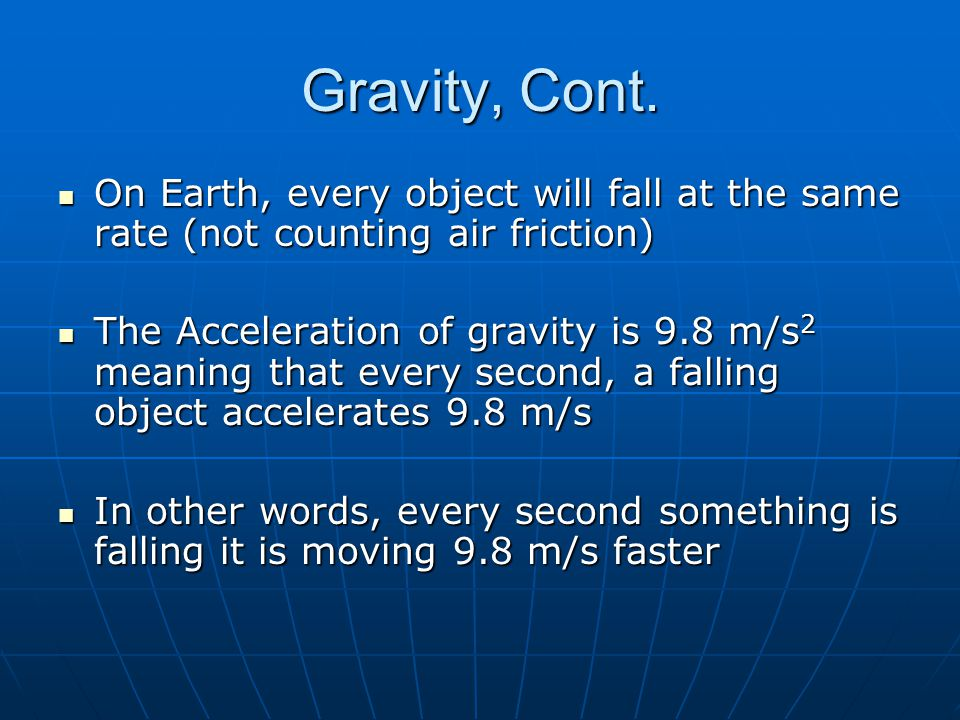 Gravity, Cont. On Earth, every object will fall at the same rate (not counting air friction)