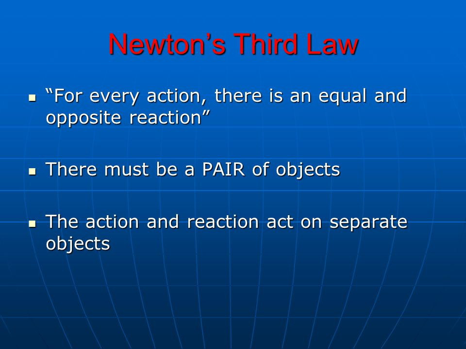 Newton's Third Law For every action, there is an equal and opposite reaction There must be a PAIR of objects.