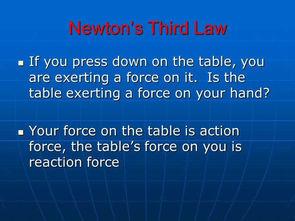 Newton's Third Law If you press down on the table, you are exerting a force on it. Is the table exerting a force on your hand