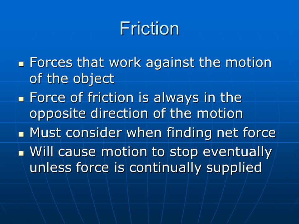 Friction Forces that work against the motion of the object