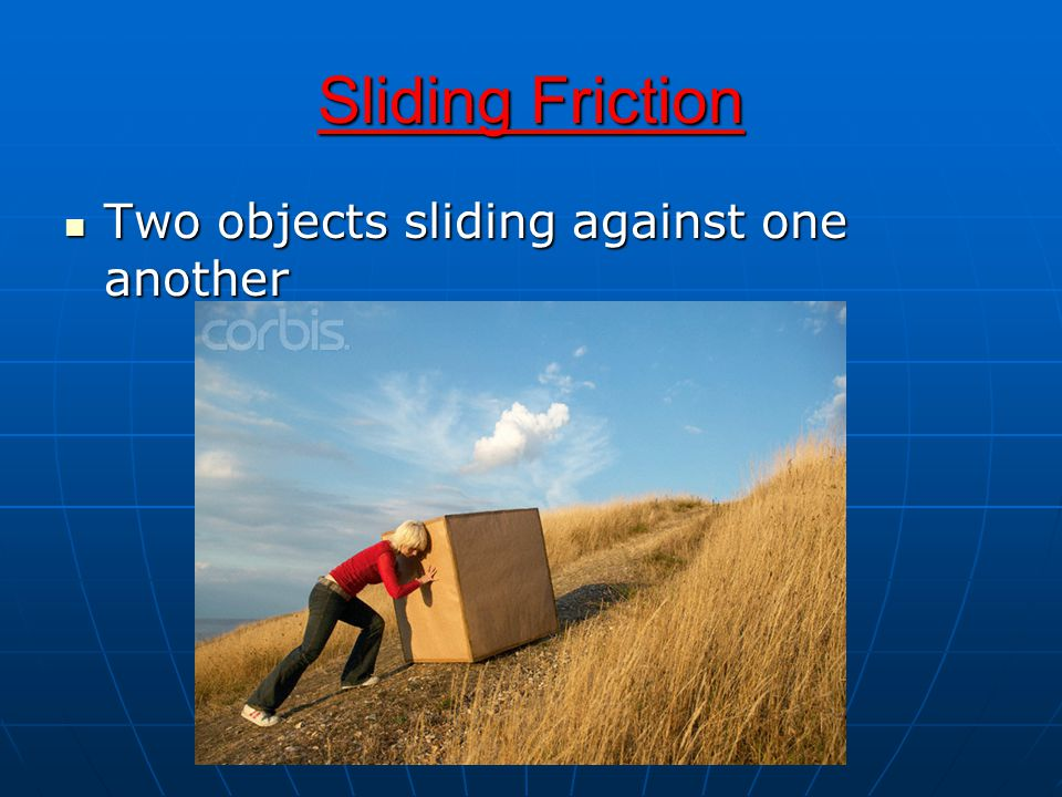 Sliding Friction Two objects sliding against one another
