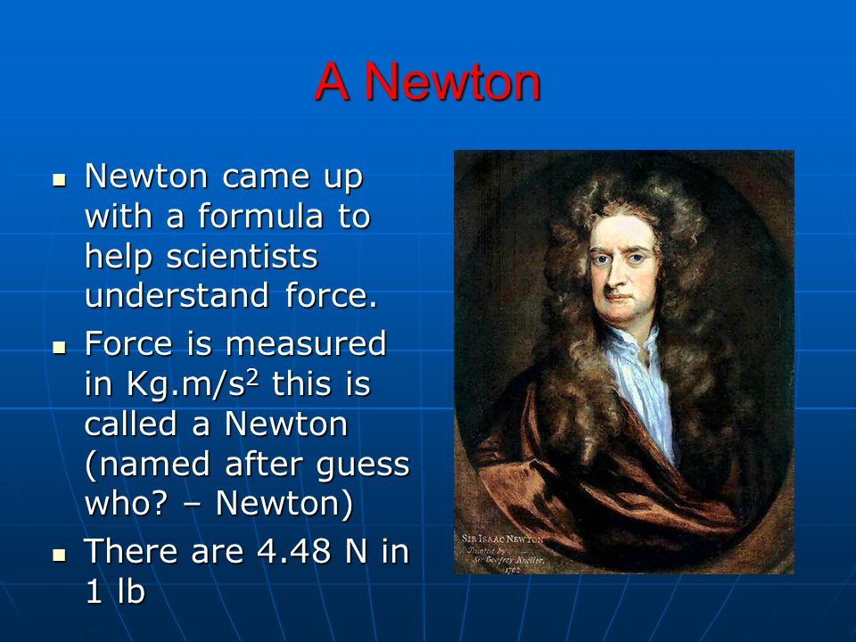 A Newton Newton came up with a formula to help scientists understand force.