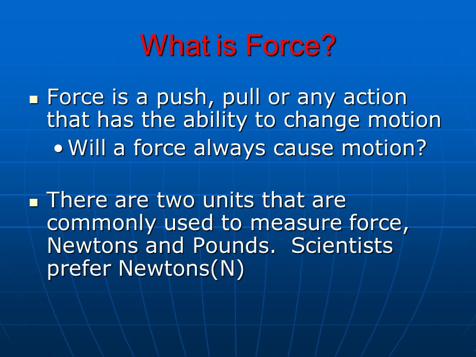 What is Force Force is a push, pull or any action that has the ability to change motion. Will a force always cause motion