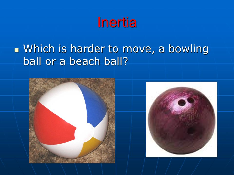 Inertia Which is harder to move, a bowling ball or a beach ball