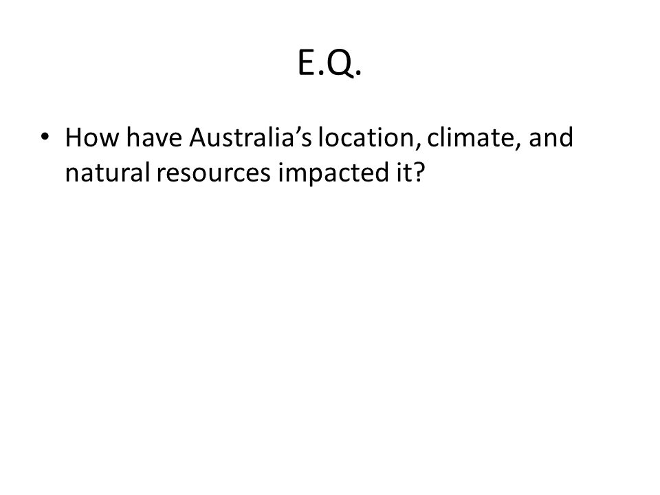 E.Q. How have Australia's location, climate, and natural resources impacted it