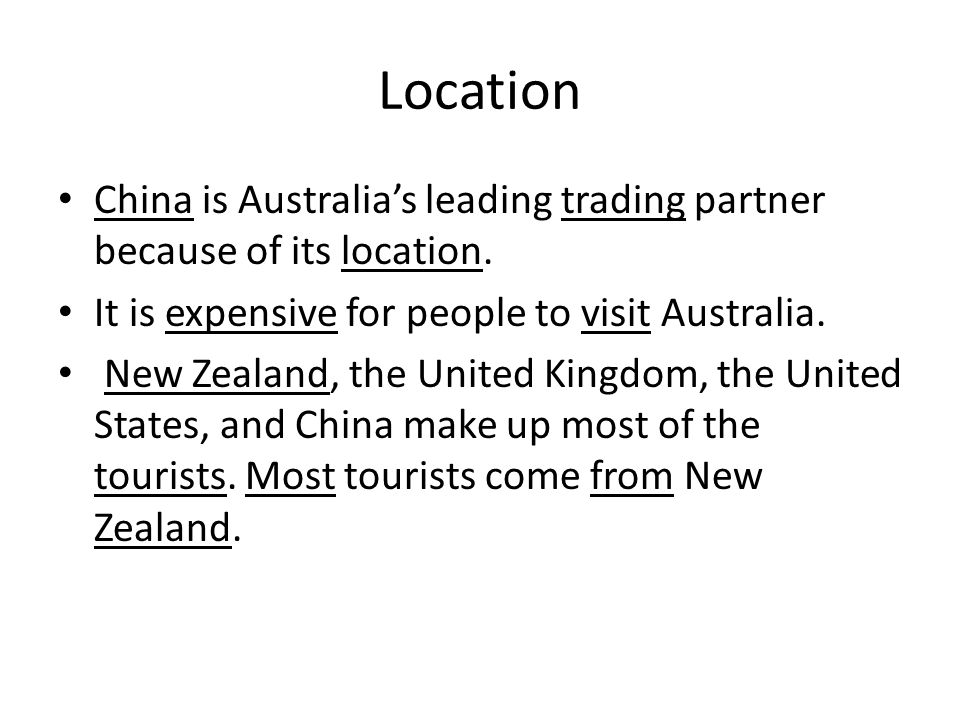 Location China is Australia's leading trading partner because of its location. It is expensive for people to visit Australia.