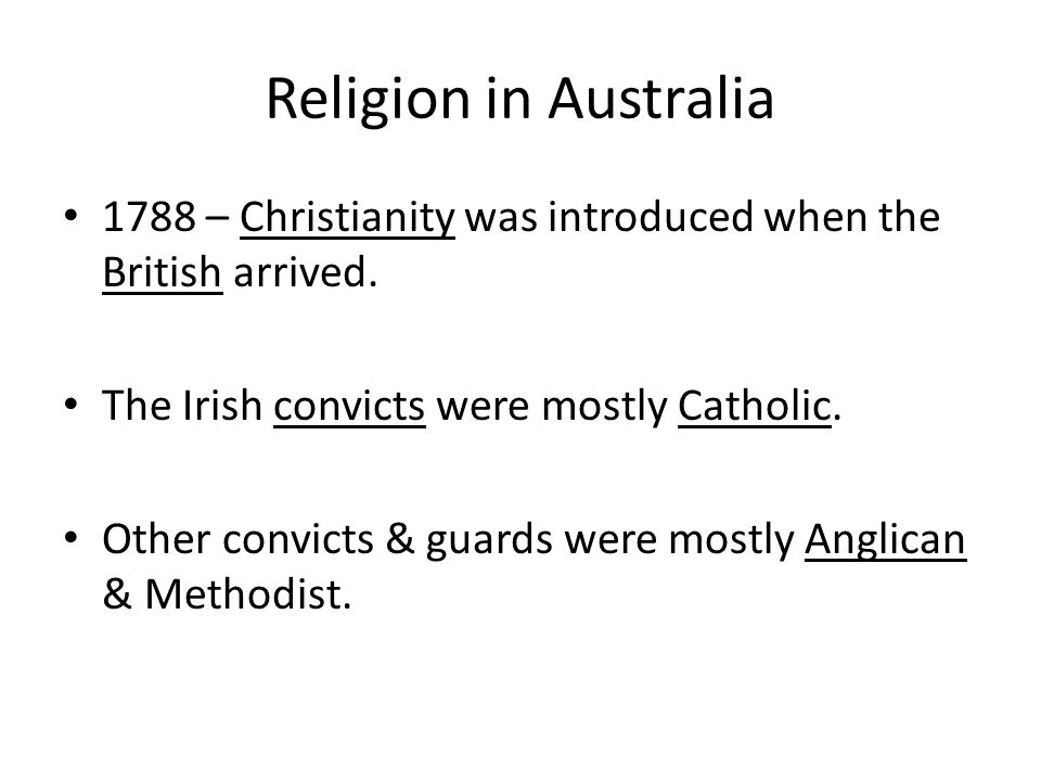 Religion in Australia 1788 – Christianity was introduced when the British arrived. The Irish convicts were mostly Catholic.