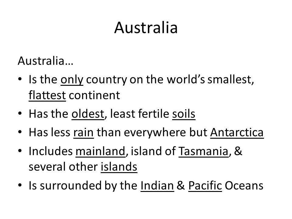 Australia Australia… Is the only country on the world's smallest, flattest continent. Has the oldest, least fertile soils.