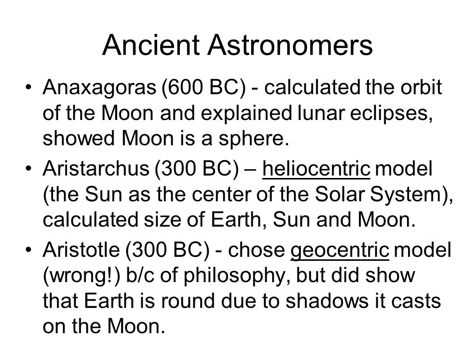 Ancient Astronomers Anaxagoras (600 BC) - calculated the orbit of the Moon and explained lunar eclipses, showed Moon is a sphere.