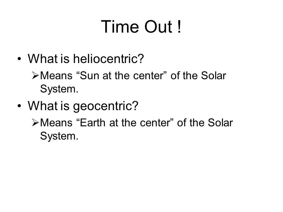 Time Out ! What is heliocentric What is geocentric
