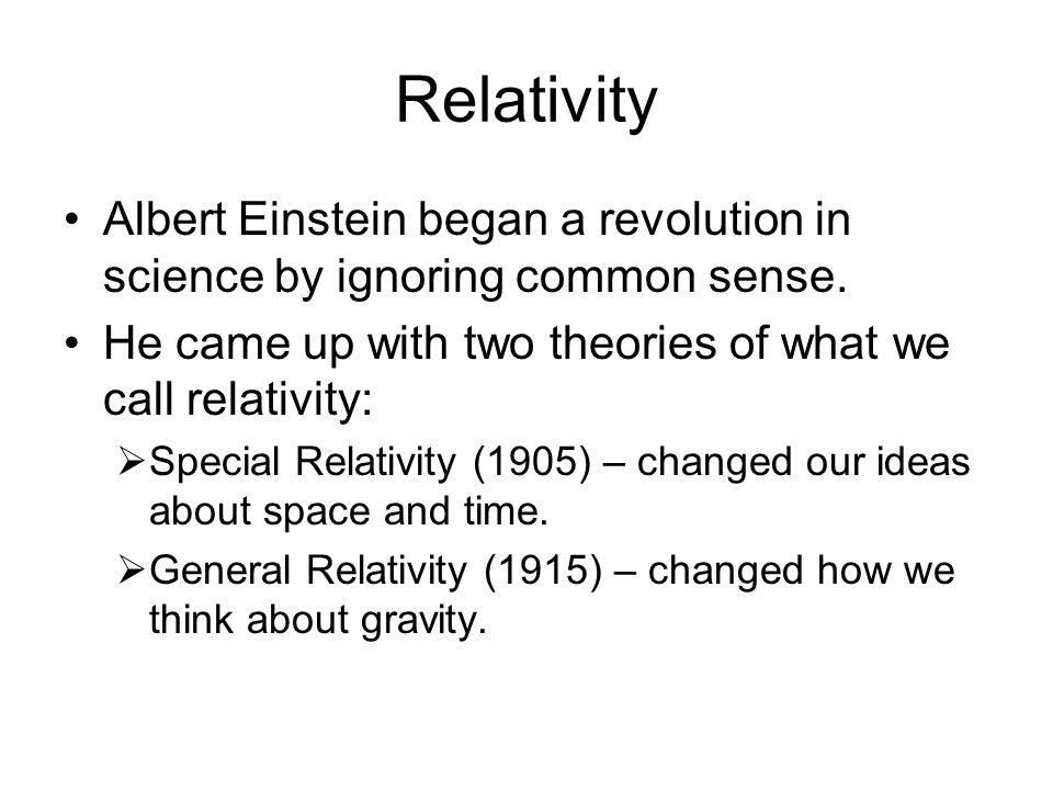 Relativity Albert Einstein began a revolution in science by ignoring common sense. He came up with two theories of what we call relativity: