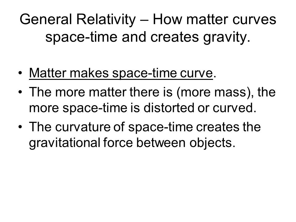 General Relativity – How matter curves space-time and creates gravity.