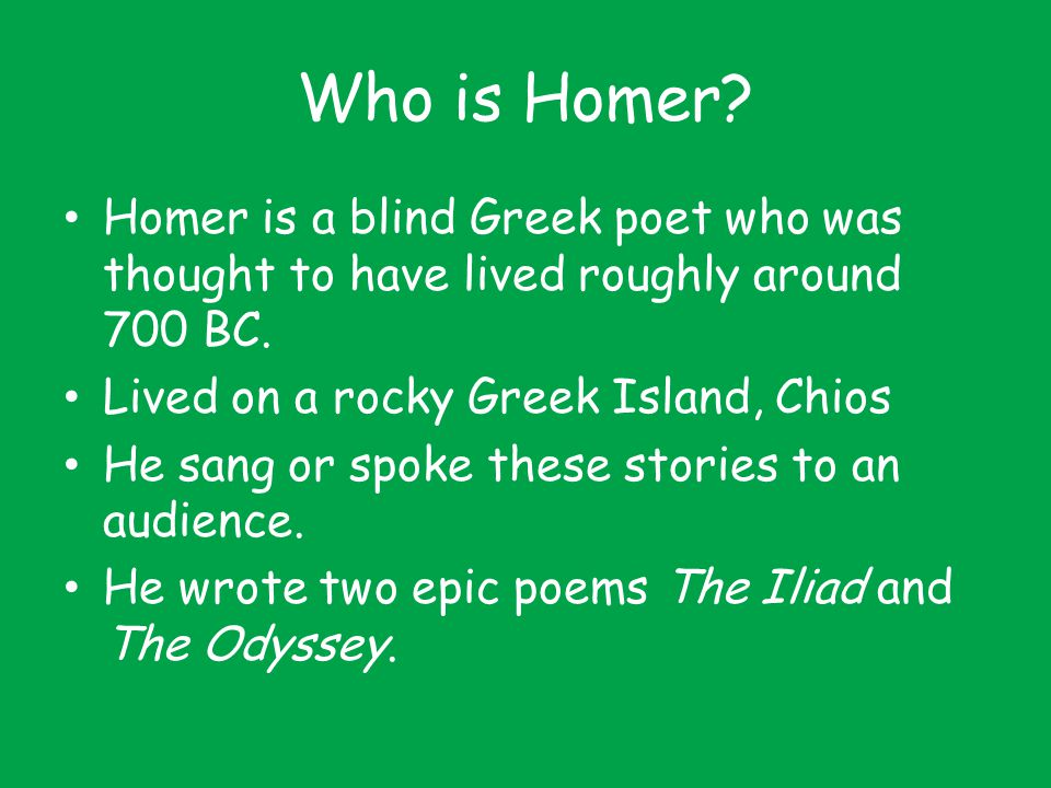 Who is Homer Homer is a blind Greek poet who was thought to have lived roughly around 700 BC. Lived on a rocky Greek Island, Chios.