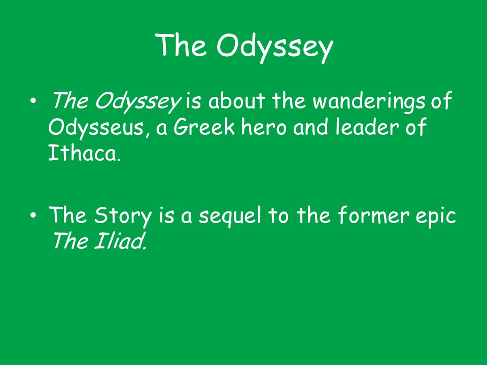 The Odyssey The Odyssey is about the wanderings of Odysseus, a Greek hero and leader of Ithaca.