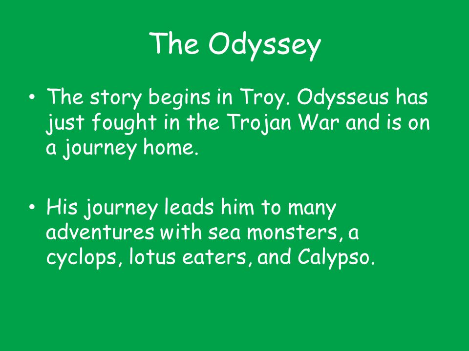 The Odyssey The story begins in Troy. Odysseus has just fought in the Trojan War and is on a journey home.