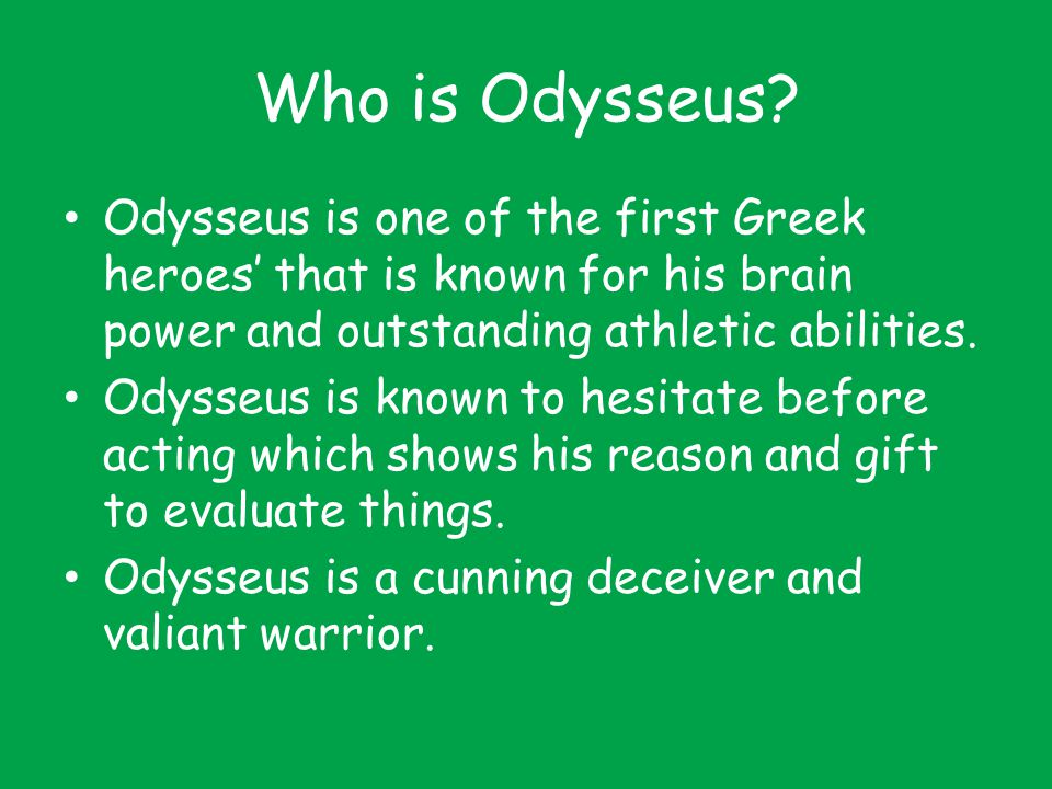 Who is Odysseus Odysseus is one of the first Greek heroes' that is known for his brain power and outstanding athletic abilities.