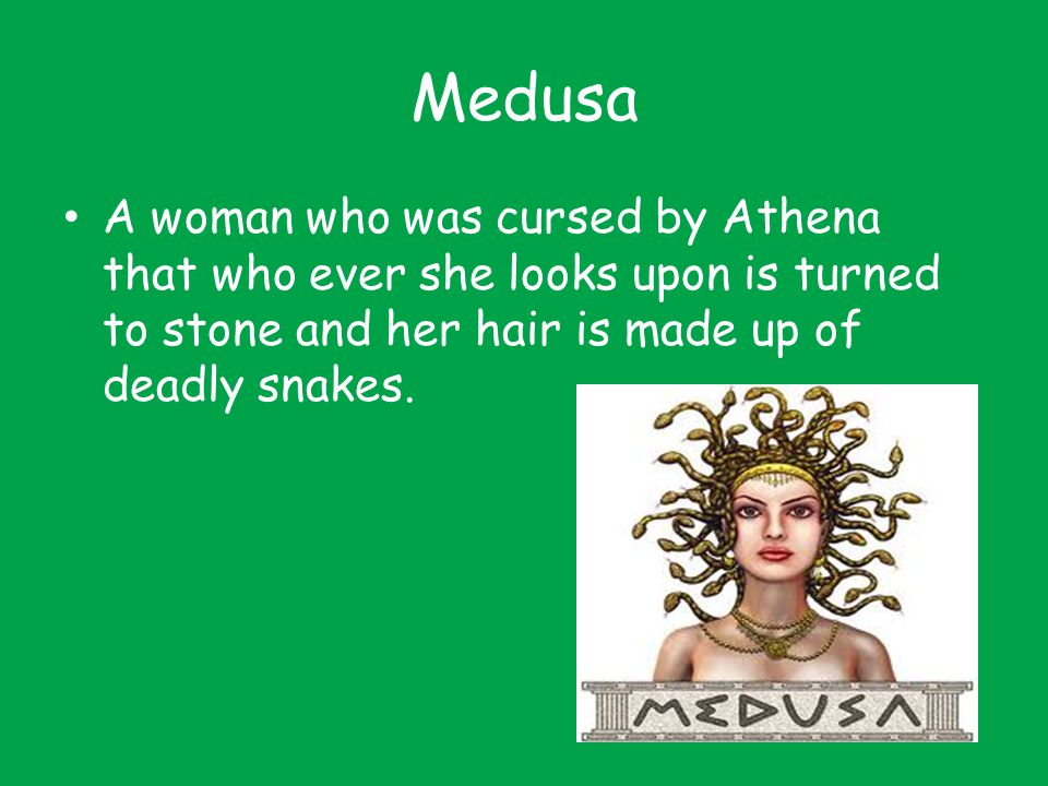 Medusa A woman who was cursed by Athena that who ever she looks upon is turned to stone and her hair is made up of deadly snakes.