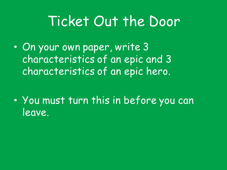 Ticket Out the Door On your own paper, write 3 characteristics of an epic and 3 characteristics of an epic hero.