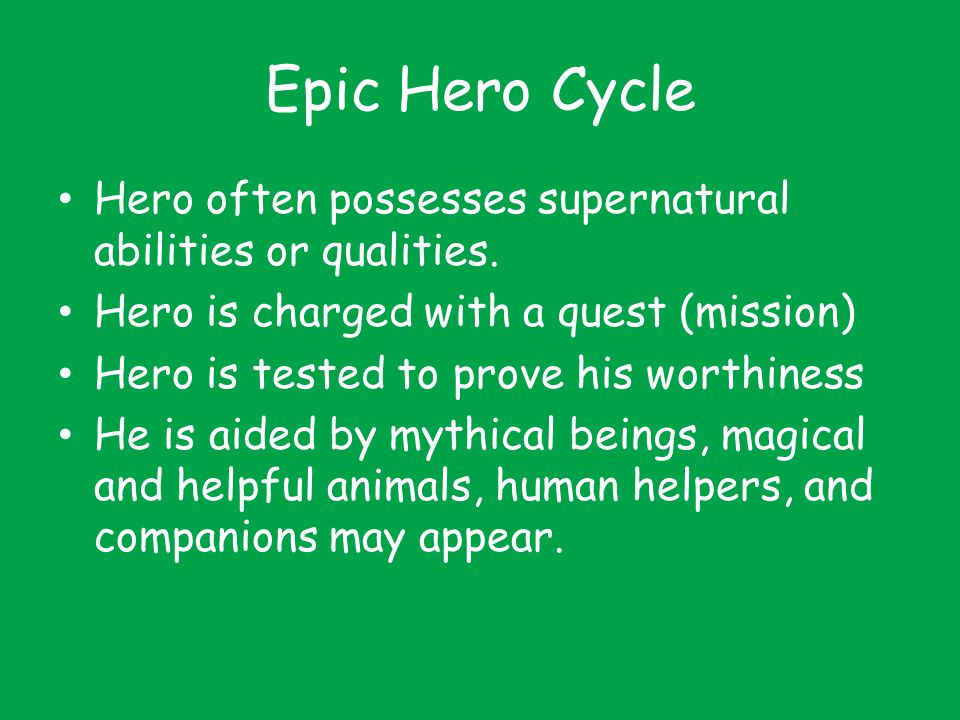 Epic Hero Cycle Hero often possesses supernatural abilities or qualities. Hero is charged with a quest (mission)