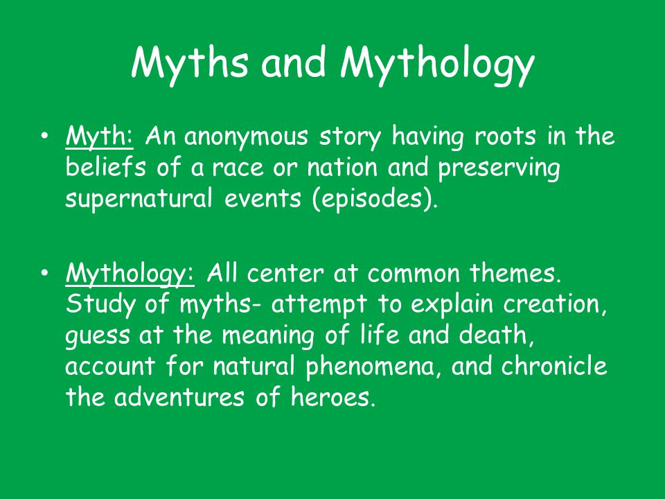 Myths and Mythology Myth: An anonymous story having roots in the beliefs of a race or nation and preserving supernatural events (episodes).
