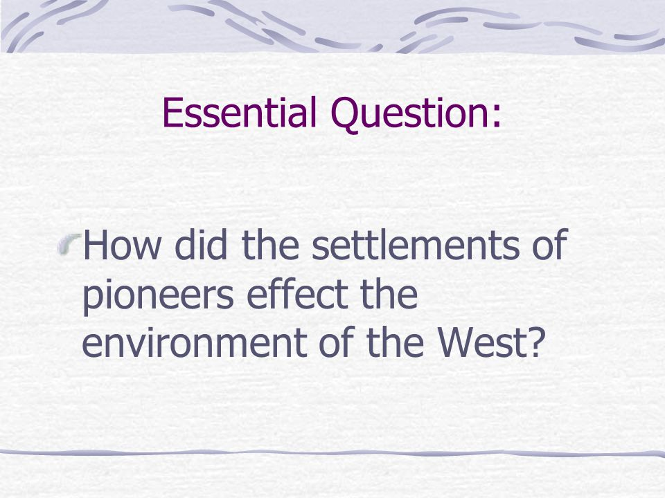 Essential Question: How did the settlements of pioneers effect the environment of the West