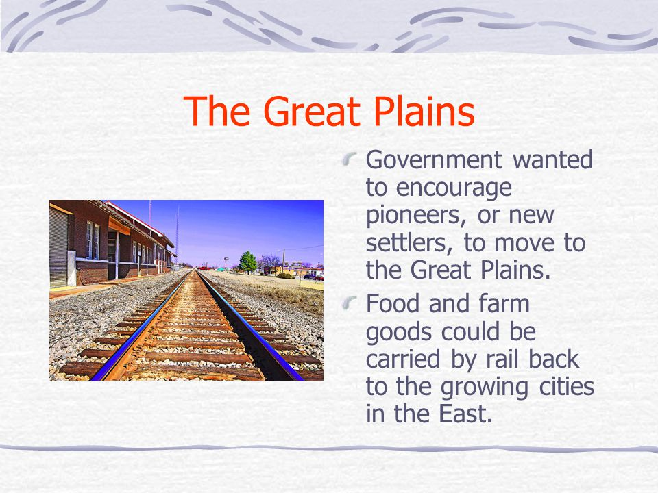 The Great Plains Government wanted to encourage pioneers, or new settlers, to move to the Great Plains.