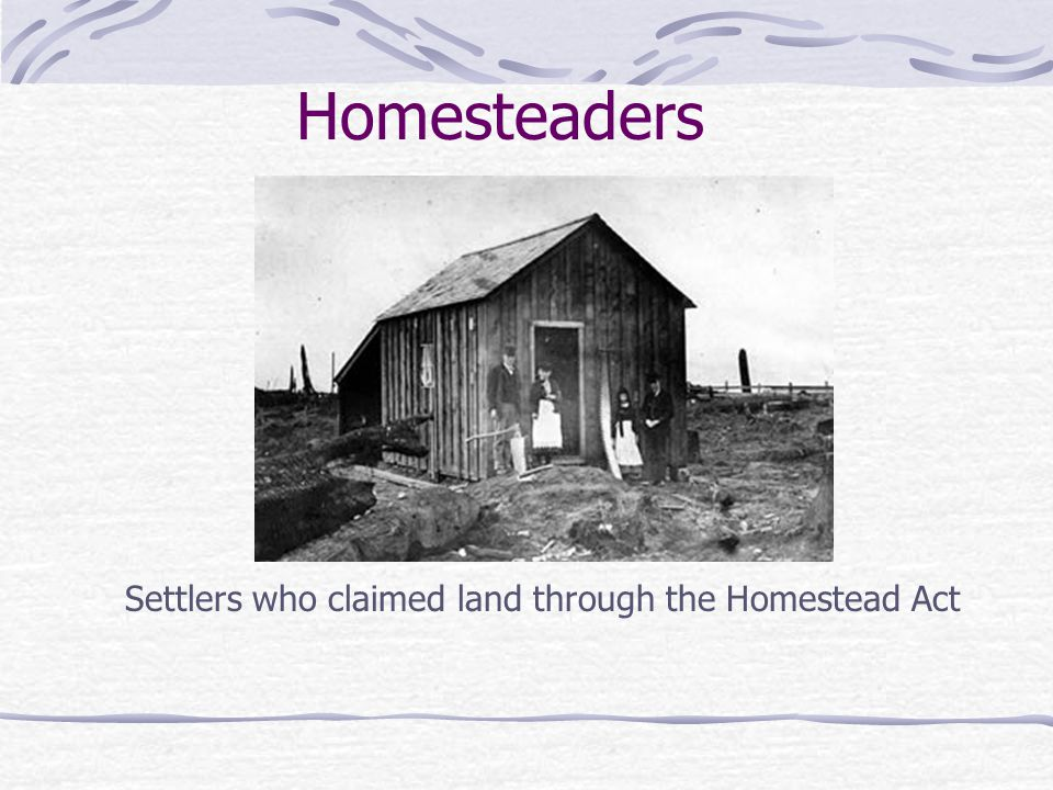 Homesteaders Settlers who claimed land through the Homestead Act