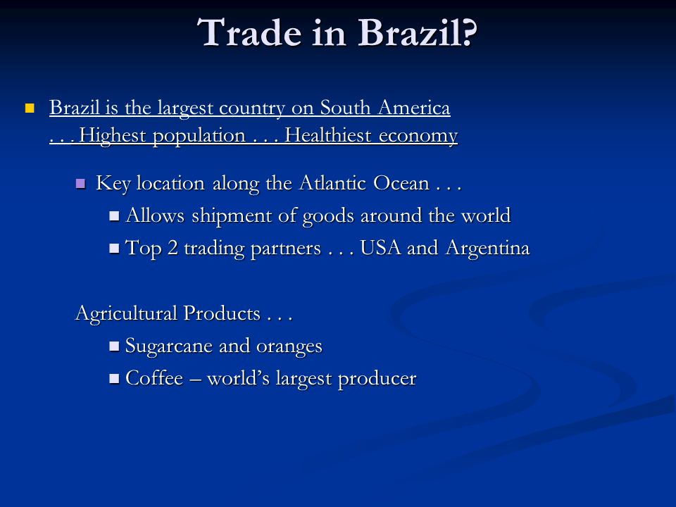 Trade in Brazil Brazil is the largest country on South America . . . Highest population . . . Healthiest economy.