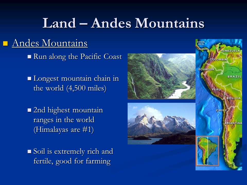 Land – Andes Mountains Andes Mountains Run along the Pacific Coast