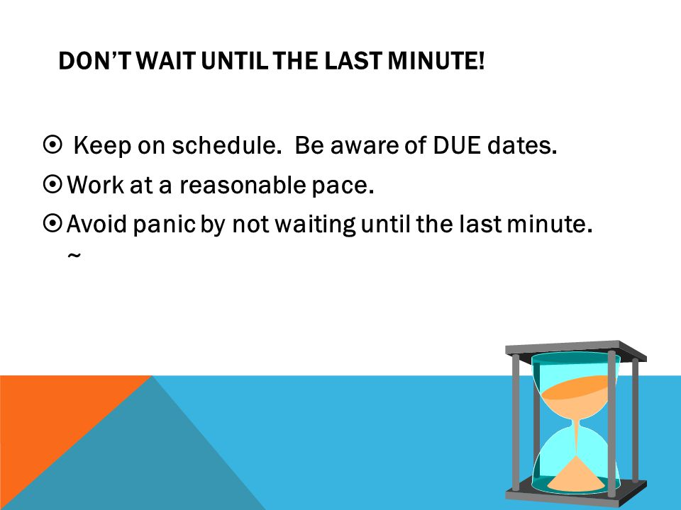 DON'T WAIT UNTIL THE LAST MINUTE!