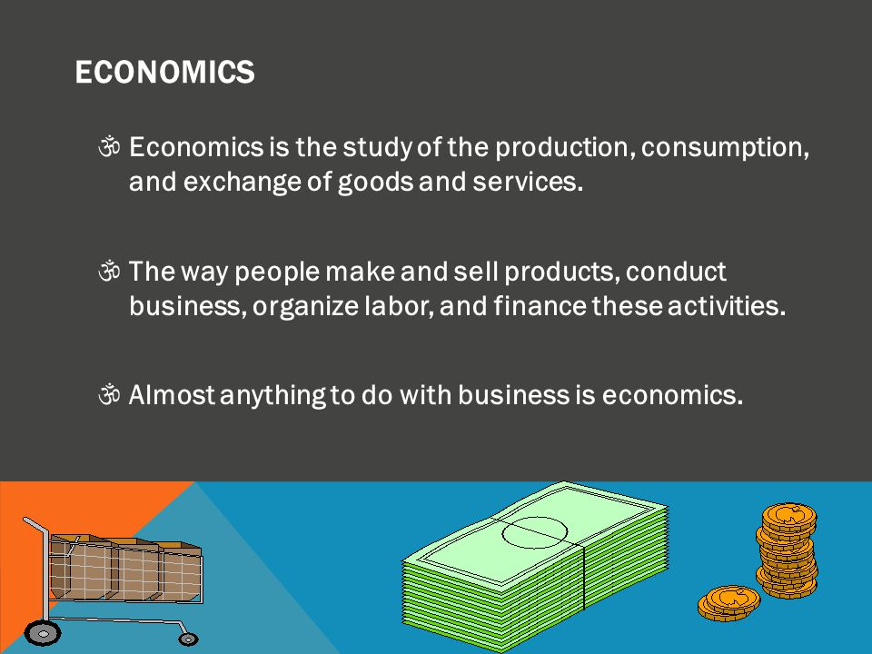 ECONOMICS Economics is the study of the production, consumption, and exchange of goods and services.